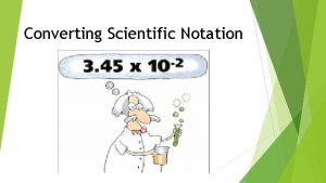 Converting Scientific Notation Scientific Notation is a way