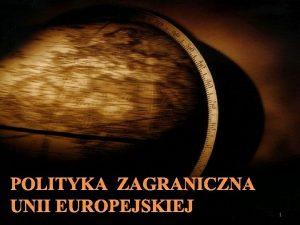 POLITYKA ZAGRANICZNA UNII EUROPEJSKIEJ 1 ROZWJ WSPLNEJ POLITYKI