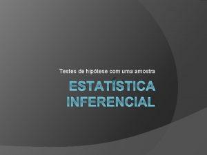 Testes de hiptese com uma amostra ESTATSTICA INFERENCIAL