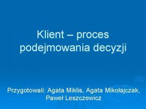 Klient proces podejmowania decyzji Przygotowali Agata Miklis Agata