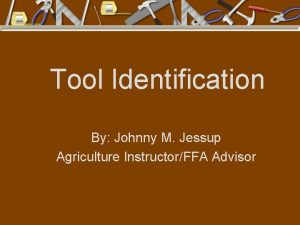 Tool Identification By Johnny M Jessup Agriculture InstructorFFA