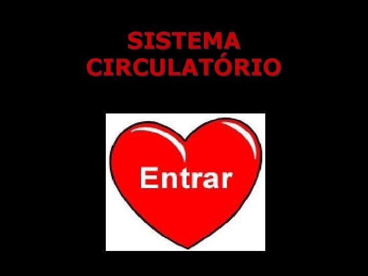 SISTEMA CIRCULATRIO SISTEMA CIRCULATRIO INTERIOR DO CORAO SISTEMA