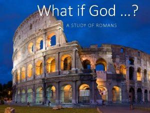 What if God A STUDY OF ROMANS Romans