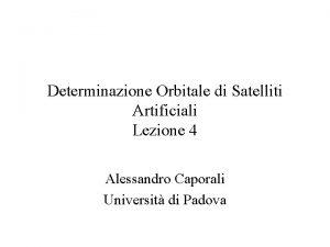 Determinazione Orbitale di Satelliti Artificiali Lezione 4 Alessandro