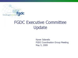 FGDC Executive Committee Update Karen Siderelis FGDC Coordination