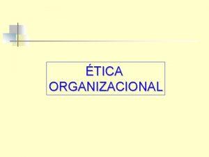TICA ORGANIZACIONAL Fundamentos de tica Organizacional As organizaes