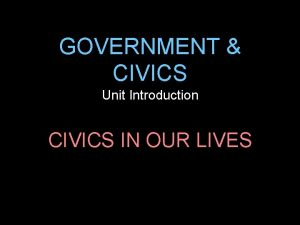GOVERNMENT CIVICS Unit Introduction CIVICS IN OUR LIVES