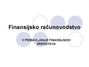 Finansijsko raunovodstvo V PRIBAVLJANJE FINANSIJSKIH SREDSTAVA l Ciljevi
