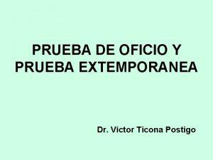 PRUEBA DE OFICIO Y PRUEBA EXTEMPORANEA Dr Vctor