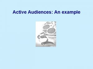 Active Audiences An example Audiences The encounter between