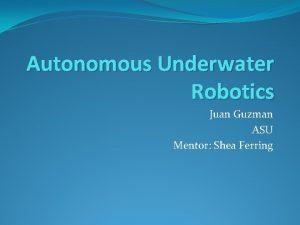 Autonomous Underwater Robotics Juan Guzman ASU Mentor Shea