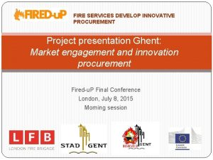 FIRE SERVICES DEVELOP INNOVATIVE PROCUREMENT Project presentation Ghent