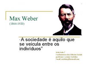 Max Weber 1864 1920 A sociedade aquilo que