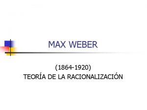 MAX WEBER 1864 1920 TEORA DE LA RACIONALIZACIN