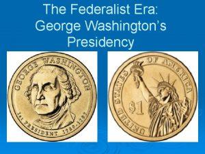 The Federalist Era George Washingtons Presidency The Rise
