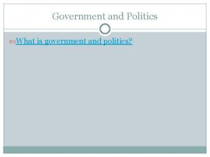 Government and Politics What is government and politics