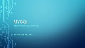 MYSQL YOUR QUESTIONS ANSWERED BY BRITNEY WILLIAMS WHAT