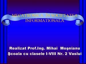 MECATRONICA N SOCIETATEA INFORMATIONALA Realizat Prof Ing Mihai