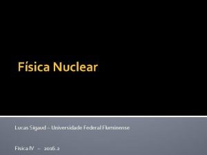 Fsica Nuclear Lucas Sigaud Universidade Federal Fluminense Fsica