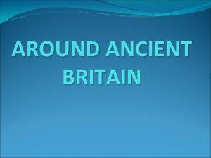 AROUND ANCIENT BRITAIN Traditions Castles Legends ANCIENT BRITAIN
