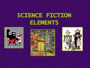 SCIENCE FICTION ELEMENTS ELEMENTS OF SCIENCE FICTION 1