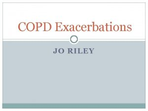 COPD Exacerbations JO RILEY Importance of exacerbations Poorer