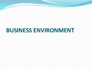 BUSINESS ENVIRONMENT The environment of a firm may