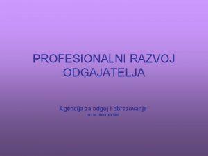 PROFESIONALNI RAZVOJ ODGAJATELJA Agencija za odgoj i obrazovanje