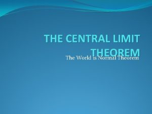 THE CENTRAL LIMIT THEOREM The World is Normal