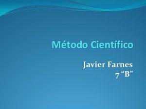 Mtodo Cientfico Javier Farnes 7 B Mtodo Cientfico