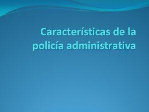 Caractersticas de la polica administrativa La Polica administrativa
