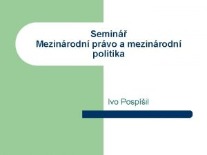 Semin Mezinrodn prvo a mezinrodn politika Ivo Pospil