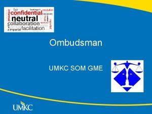 Ombudsman UMKC SOM GME Ombudsman Objective The position