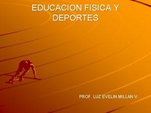 EDUCACION FISICA Y DEPORTES PROF LUZ EVELIN MILLAN