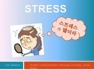 STRESS Tom Stearns English Communication Hansung University Seoul