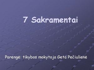7 Sakramentai Pareng tikybos mokytoja Geta Peiulien MALDA
