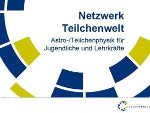 Netzwerk Teilchenwelt AstroTeilchenphysik fr Jugendliche und Lehrkrfte Netzwerk