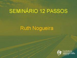 SEMINRIO 12 PASSOS Ruth Nogueira SEMINRIO 12 PASSOS