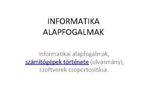 INFORMATIKA ALAPFOGALMAK Informatikai alapfogalmak szmtgpek trtnete olvasmny szoftverek