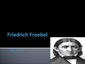 Friedrich Froebel Lupita Jimenez Who is Friedrich Froebel