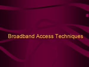 Broadband Access Techniques Broadband Policy2004 v Broadband is