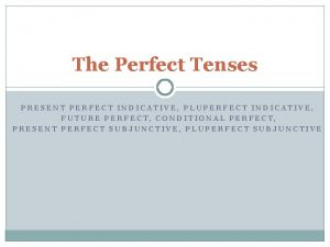 The Perfect Tenses PRESENT PERFECT INDICATIVE PLUPERFECT INDICATIVE