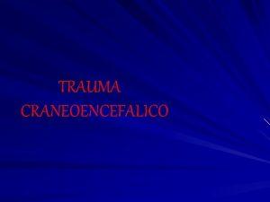 TRAUMA CRANEOENCEFALICO TRAUMA CRANEOENCEFALICO INTRODUCCION PATOLOGIA MECANISMO DE