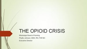 THE OPIOID CRISIS Mississippi Board of Nursing Phyllis