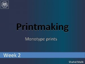 Printmaking Monotype prints Week 2 Shahid Malik Monotypes