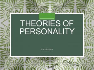 THEORIES OF PERSONALITY Socialization Socialization The process of