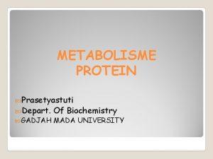 METABOLISME PROTEIN Prasetyastuti Depart Of Biochemistry GADJAH MADA