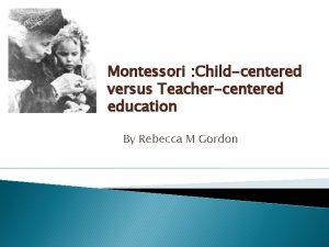 Montessori Childcentered versus Teachercentered education By Rebecca M