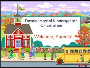 Developmental Kindergarten Orientation Welcome Parents What is Developmental