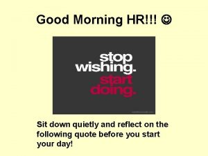Good Morning HR Sit down quietly and reflect
